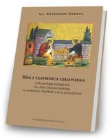 Bóg i tajemnica czlowieka. Antropologia teologiczna św. Jana Damasceńskiego na podstawie