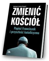 Zmienić Kościół. Papież Franciszek i przyszłość katolicyzmu