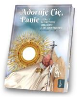 Adoruję Cię, Panie. Adoracje Najświętszego Sakramentu ze św Janem Pawłem II