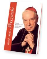 Kard. Stefan Wyszyński. Człowiek, który poprowadził Kościół i Naród ku wolności