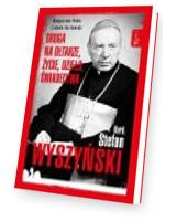 Kardynał Stefan Wyszyński. Droga na ołtarze życie dzieło świadectwa
