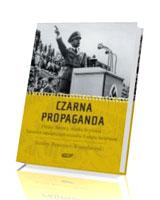 Czarna propaganda. Polska, Niemcy, Wielka Brytania. Tajemnice największych oszystw II wojny światowej