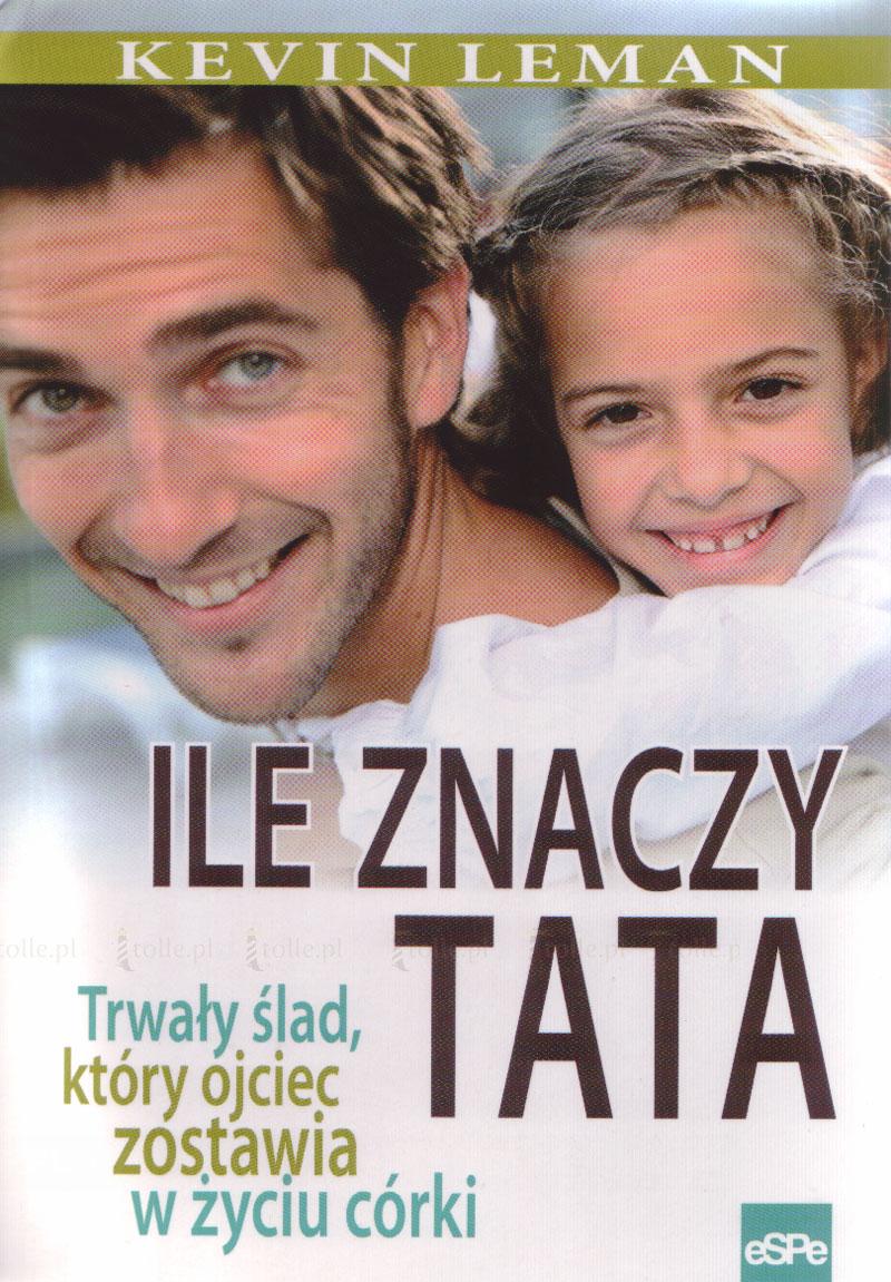 Ile znaczy tata. Trwały ślad, który ojciec zostawia w życiu córki - Klub Książki Tolle.pl